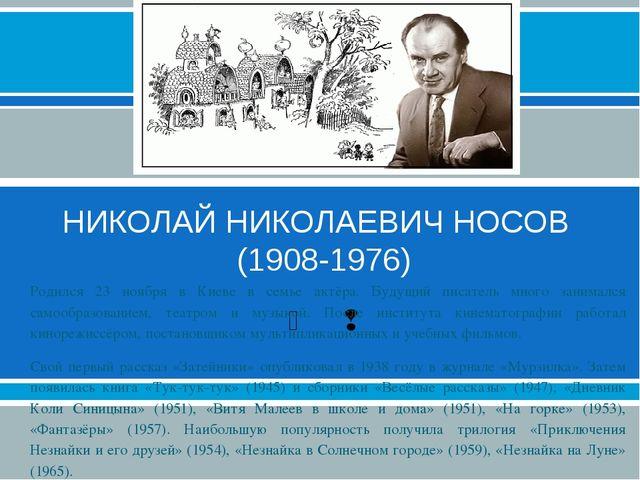 НИКОЛАЙ НИКОЛАЕВИЧ НОСОВ (1908-1976) Родился 23 ноября в Киеве в семье актёра...