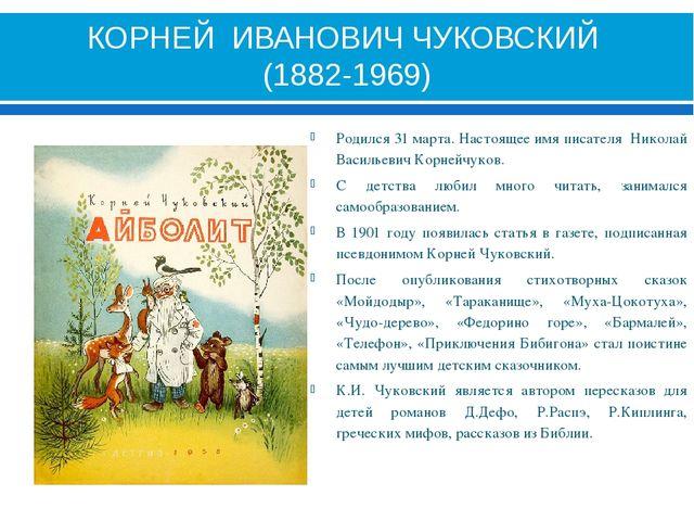 КОРНЕЙ ИВАНОВИЧ ЧУКОВСКИЙ (1882-1969) Родился 31 марта. Настоящее имя писател...