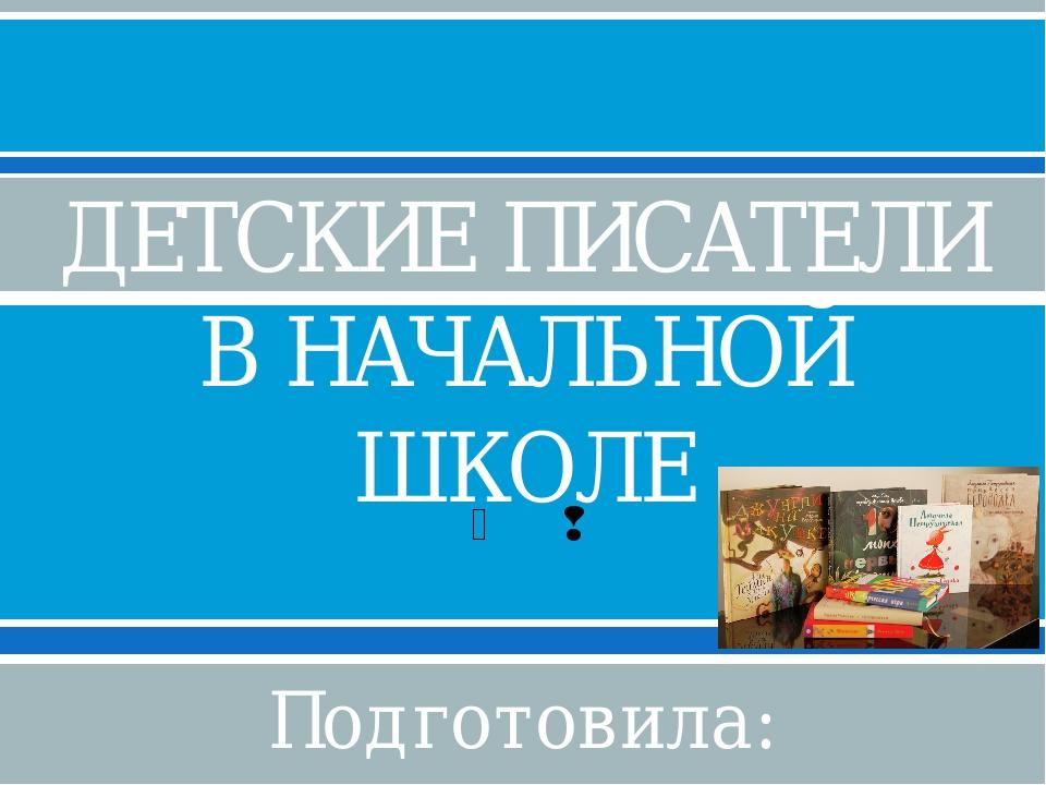 ДЕТСКИЕ ПИСАТЕЛИ В НАЧАЛЬНОЙ ШКОЛЕ Подготовила: Ступченко И.Н., учитель начал...