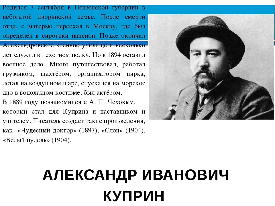 АЛЕКСАНДР ИВАНОВИЧ КУПРИН (1870-1938) Родился 7 сентября в Пензенской губерни...