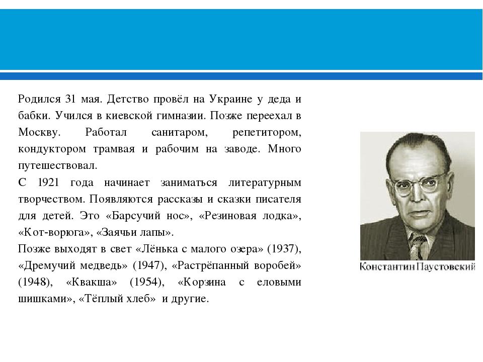 КОНСТАНТИН ГЕОРГИЕВИЧ ПАУСТОВСКИЙ (1892-1968) Родился 31 мая. Детство провёл...