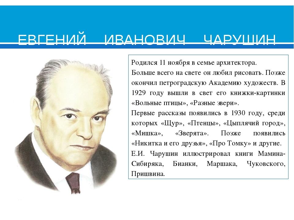 ЕВГЕНИЙ ИВАНОВИЧ ЧАРУШИН (1901-1965) Родился 11 ноября в семье архитектора....