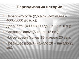 Периодизация истории: Первобытность (2,5 млн. лет назад – 4000-3000 до н.э.);
