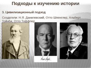 Подходы к изучению истории 3. Цивилизационный подход Создатели: Н.Я. Данилевс