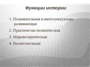 Функции истории 1. Познавательная и интеллектуально-развивающая 2. Практическ