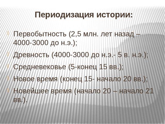 Периодизация истории: Первобытность (2,5 млн. лет назад – 4000-3000 до н.э.);...