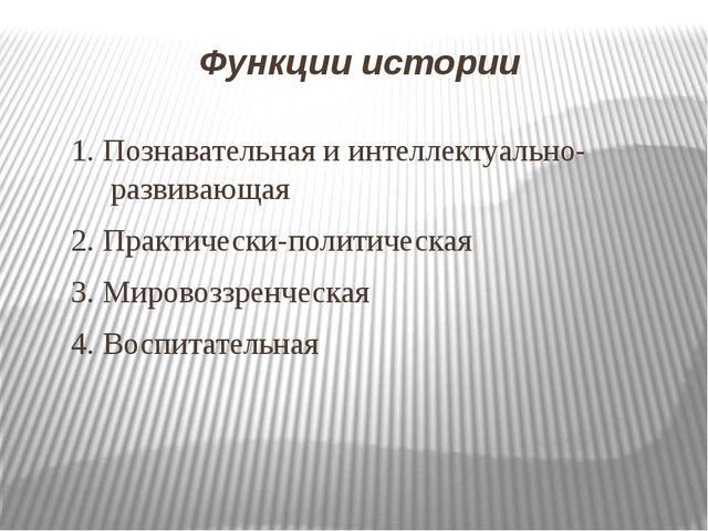 Функции истории 1. Познавательная и интеллектуально-развивающая 2. Практическ...