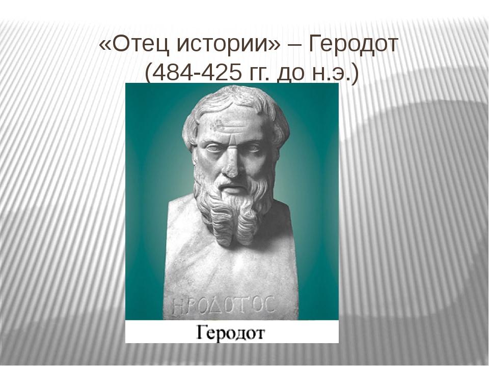 «Отец истории» – Геродот (484-425 гг. до н.э.)