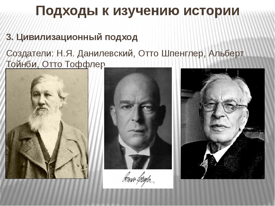 Подходы к изучению истории 3. Цивилизационный подход Создатели: Н.Я. Данилевс...