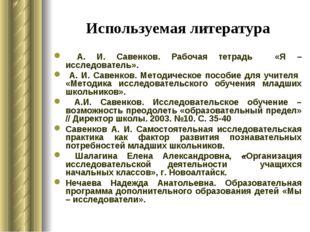 Используемая литература А. И. Савенков. Рабочая тетрадь «Я – исследователь».