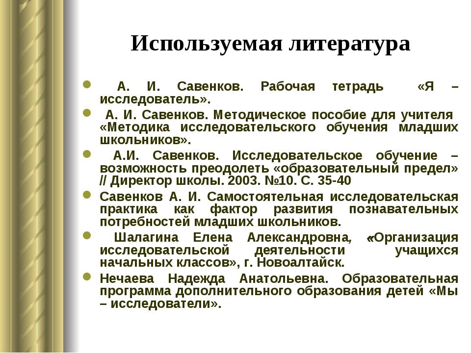 Используемая литература А. И. Савенков. Рабочая тетрадь «Я – исследователь»....