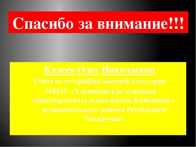 Спасибо за внимание!!! Калеев Олег Николаевич Учитель географии высшей катего...
