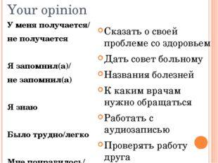 Your opinion У меня получается/ не получается Я запомнил(а)/ не запомнил(а) Я