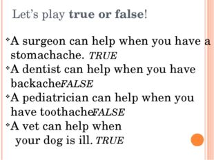 Let's play true or false! A surgeon can help when you have a stomachache. A d