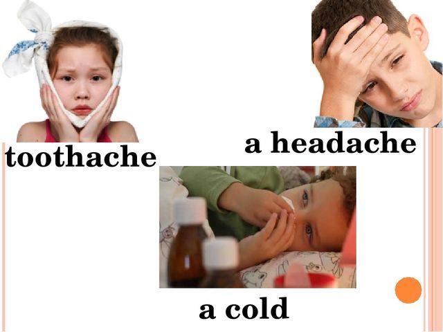 toothache a cold a headache