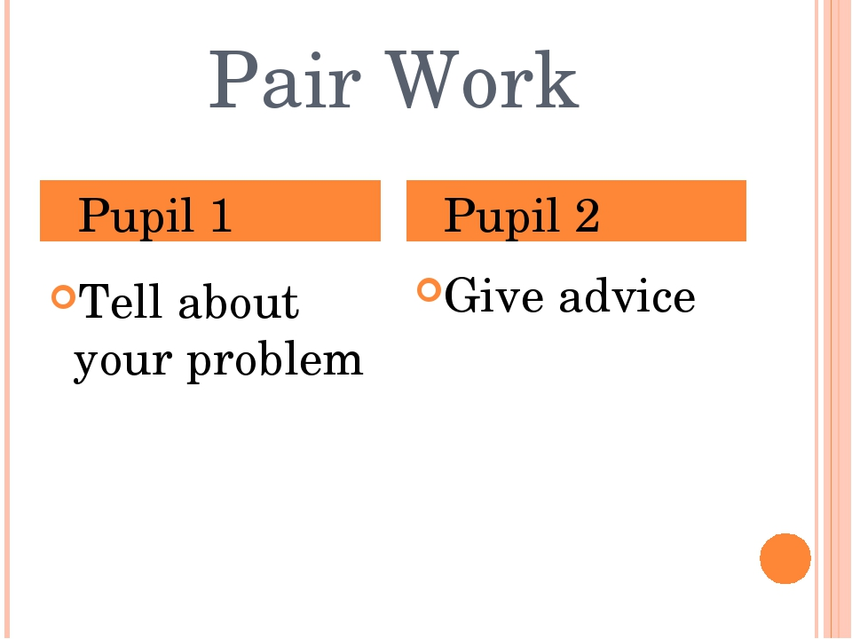 Pair Work Tell about your problem Give advice Pupil 1 Pupil 2