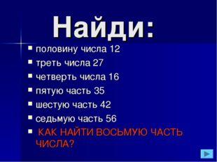 Найди: половину числа 12 треть числа 27 четверть числа 16 пятую часть 35 шес