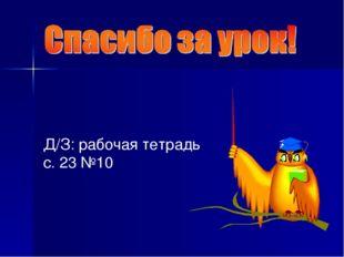 Д/З: рабочая тетрадь с. 23 №10