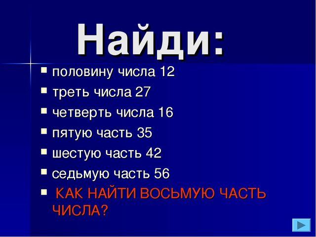 Найди: половину числа 12 треть числа 27 четверть числа 16 пятую часть 35 шес...