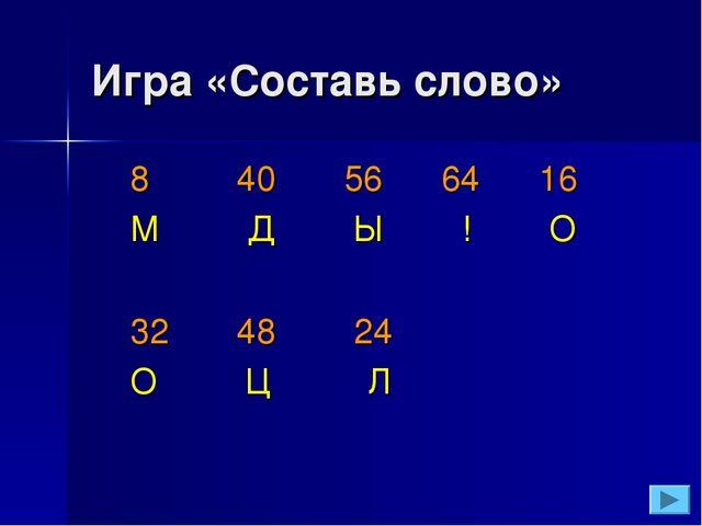 Игра «Составь слово» 8 40 56 64 16 М Д Ы ! О 32 48 24 О Ц Л