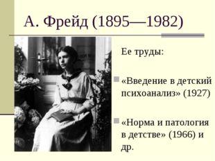 А. Фрейд (1895—1982) Ее труды: «Введение в детский психоанализ» (1927) «Норм