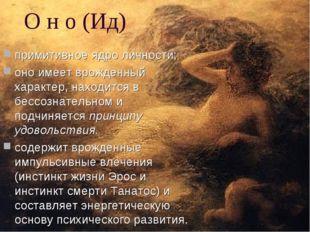 О н о (Ид) примитивное ядро личности; оно имеет врожденный характер, находитс