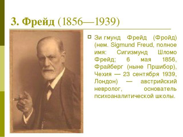 3. Фрейд (1856—1939) Зи́гмунд Фрейд (Фройд) (нем. Sigmund Freud, полное имя:...