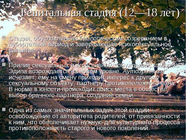 Генитальная стадия (12—18 лет) Стадия, обусловленная биологическим созревание...
