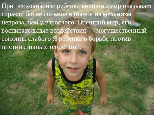 При психоанализе ребенка внешний мир оказывает гораздо более сильное влияние...