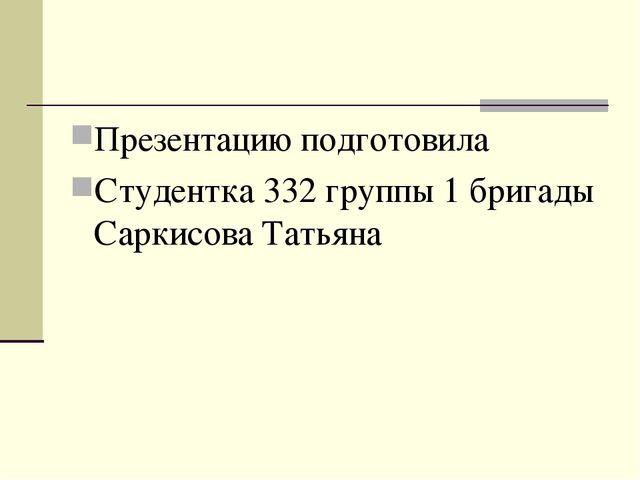 Презентацию подготовила Студентка 332 группы 1 бригады Саркисова Татьяна