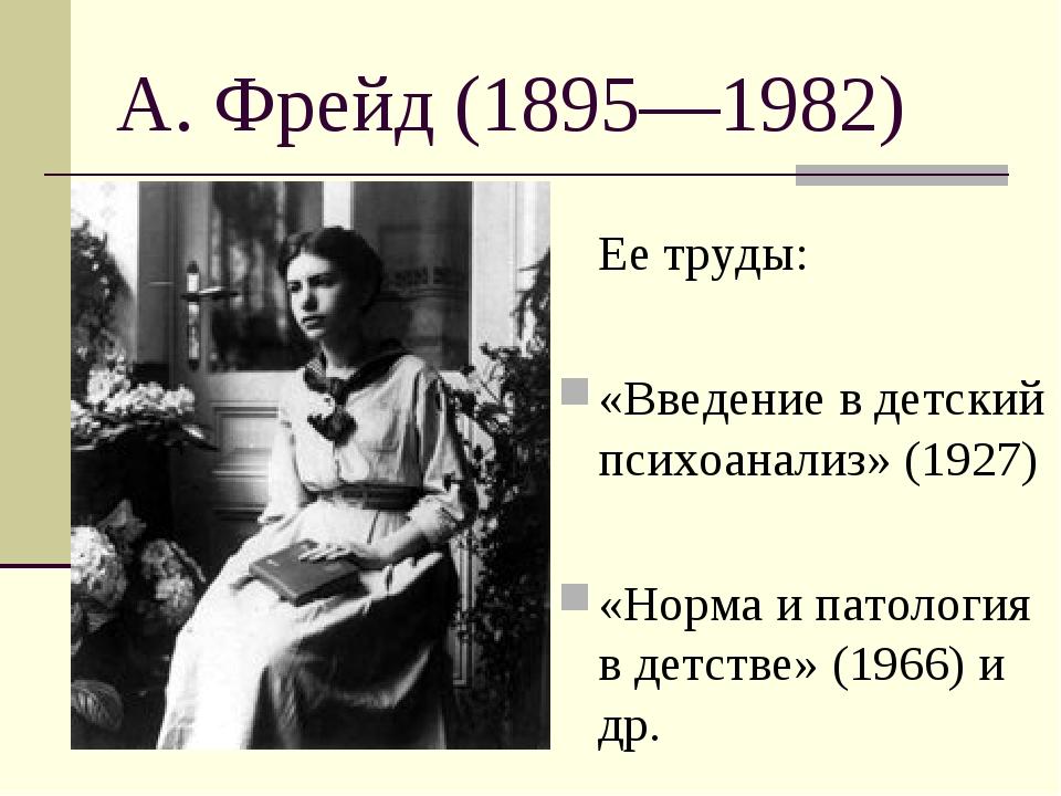 А. Фрейд (1895—1982) Ее труды: «Введение в детский психоанализ» (1927) «Норм...