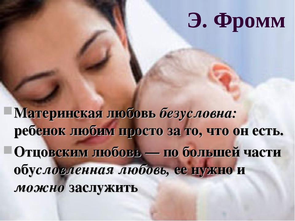 Э. Фромм Материнская любовь безусловна: ребенок любим просто за то, что он ес...
