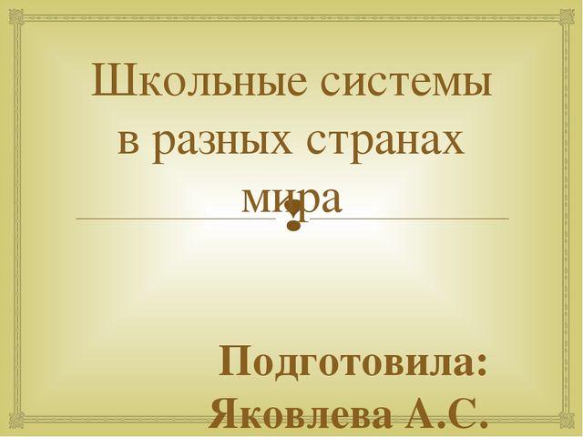 Школьные системы в разных странах мира Подготовила: Яковлева А.С. 