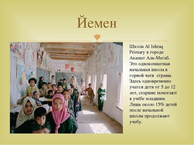 Йемен Школа Al Ishraq Primary в городе Акамат Аль-Мегаб. Это однокомнатная на...