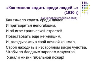 «Как тяжело ходить среди людей…» (1910 г) Там человек сгорел (А.Фет) Как тяже