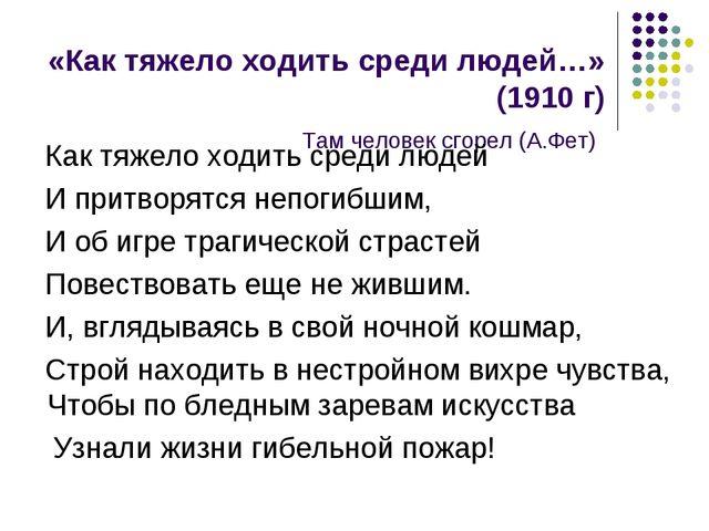 «Как тяжело ходить среди людей…» (1910 г) Там человек сгорел (А.Фет) Как тяже...