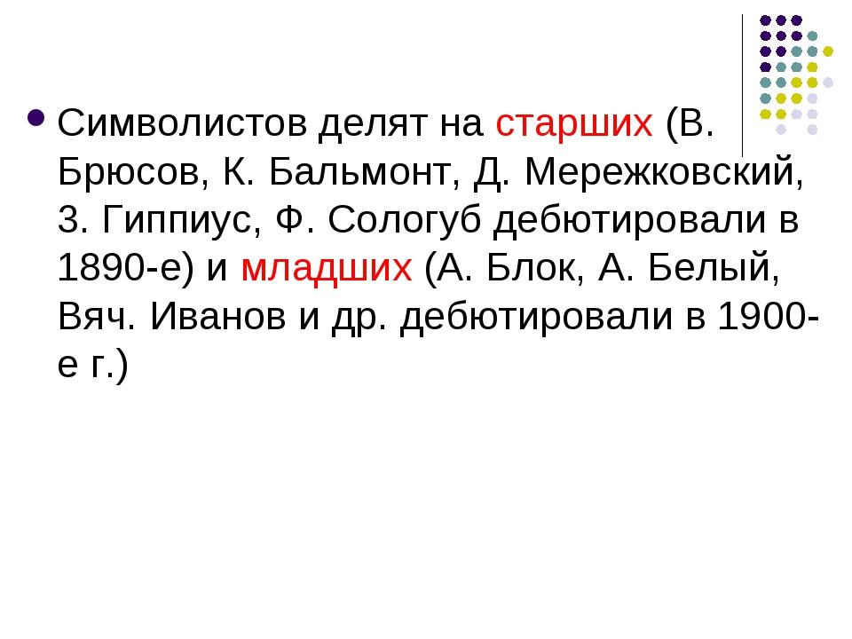 Символистов делят на старших (В. Брюсов, К. Бальмонт, Д. Мережковский, 3. Гип...
