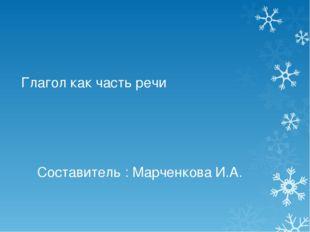 Глагол как часть речи Составитель : Марченкова И.А.