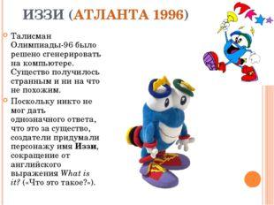 ИЗЗИ (АТЛАНТА 1996) Талисман Олимпиады-96 было решено сгенерировать на компью