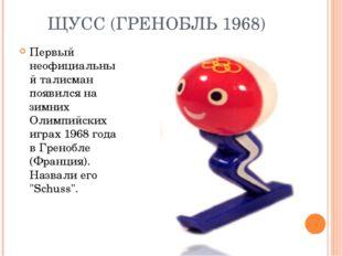 ЩУСС (ГРЕНОБЛЬ 1968) Первый неофициальный талисман появился на зимних Олимпий