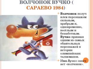 ВОЛЧОНОК ВУЧКО (САРАЕВО 1984) Волчонокполучился персонажем сильным, храбрым
