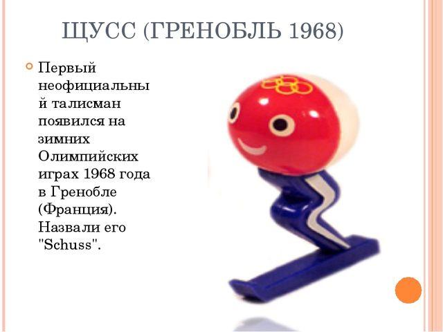 ЩУСС (ГРЕНОБЛЬ 1968) Первый неофициальный талисман появился на зимних Олимпий...