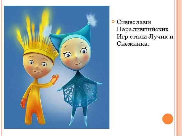 Символами Паралимпийских Игр стали Лучик и Снежинка.