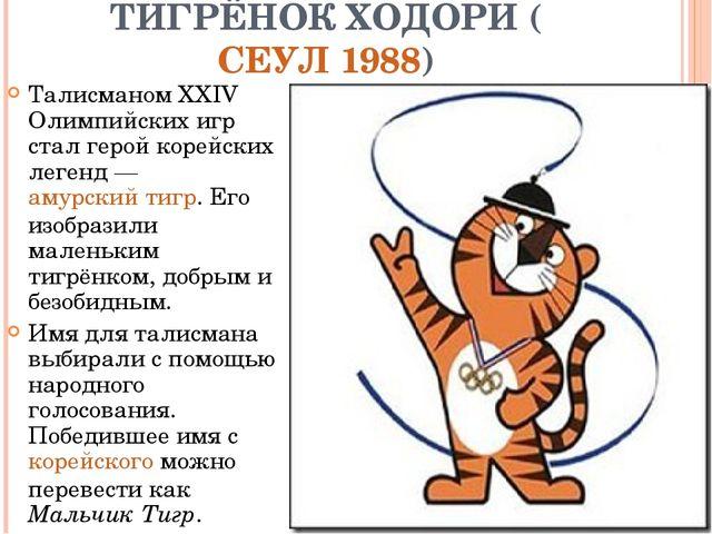 ТИГРЁНОК ХОДОРИ (СЕУЛ 1988) Талисманом XXIV Олимпийских игр стал герой корейс...