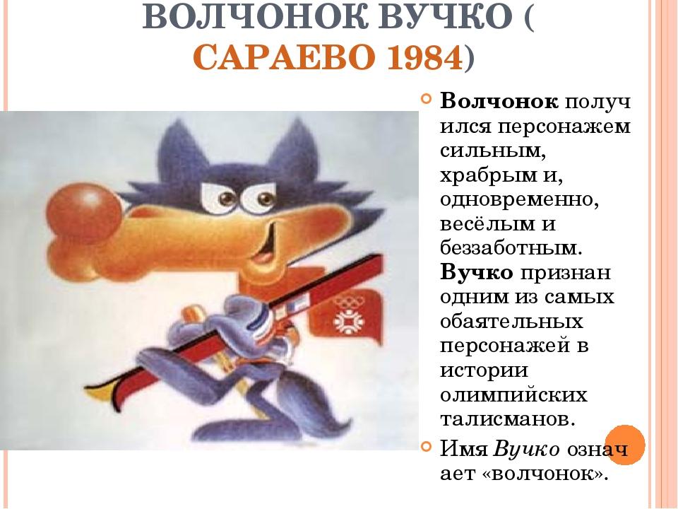 ВОЛЧОНОК ВУЧКО (САРАЕВО 1984) Волчонокполучился персонажем сильным, храбрым...