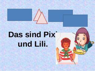 Das sind Pixi und Lili.