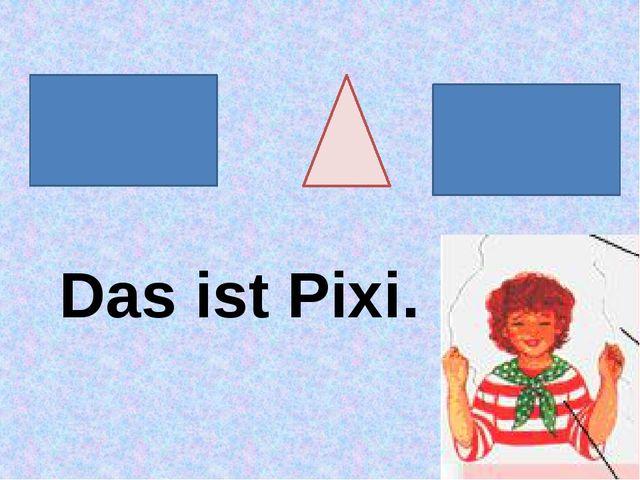 Das ist Pixi.