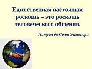 Единственная настоящая роскошь – это роскошь человеческого общения. Антуан