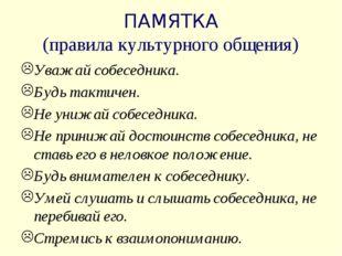 ПАМЯТКА (правила культурного общения) Уважай собеседника. Будь тактичен. Не у
