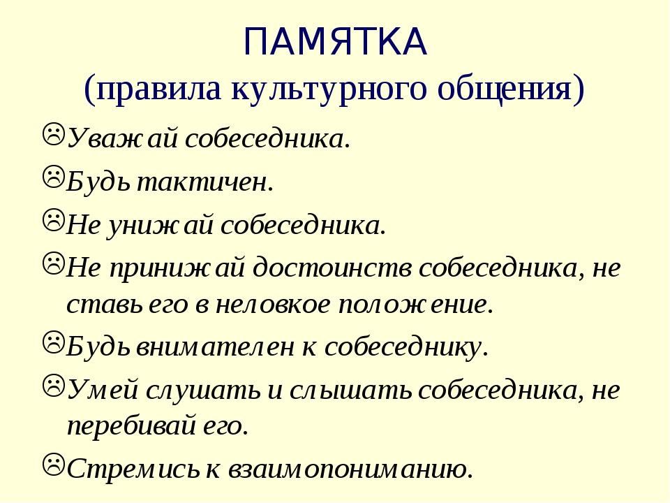 ПАМЯТКА (правила культурного общения) Уважай собеседника. Будь тактичен. Не у...
